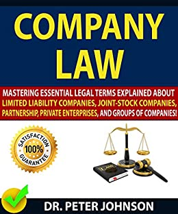 COMPANY LAW: Mastering Essential Legal Terms Explained About Limited Liability Companies, Joint-Stock Companies, Partnership, Private Enterprises, And Groups of Companies! by [JOHNSON, DR. PETER ]