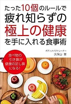 [久保山 誉]のたった10個のルールで、疲れ知らずの「極上の健康」を手に入れる食事術
