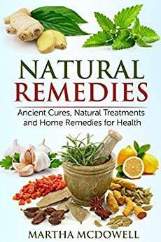 Natural Remedies: Ancient Cures, Natural Treatments and Home Remedies for Health by [McDowell, Martha]