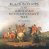 Black Patriots in the American Revolutionary War: The Untold Story