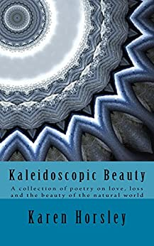 Kaleidoscopic Beauty: A collection of poetry on love, loss and the beauty of the natural world by [Horsley, Karen]
