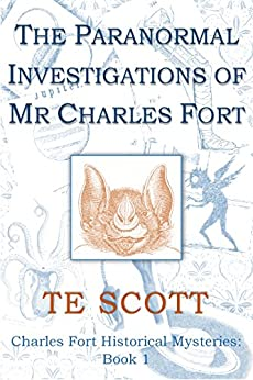 The Paranormal Investigations of Mr Charles Fort (Charles Fort Historical Mysteries Book 1) by [Scott, T E]