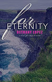 For Eternity: A Time for Love Series Novella by [Lopez, Bethany]