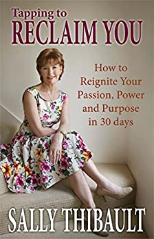 Tapping to Reclaim you: How to Re-Ignite Your Passion, Power and Purpose in 30 Days by [Thibault, Sally]