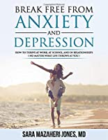 Break Free From Anxiety and Depression: How To Thrive In Work School and Relationships No Matter What Life Throws At You