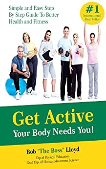 Get Active Your Body Needs You!: Simple and Easy Step By Step Guide to Better Health and Fitness by [Lloyd, Bob]