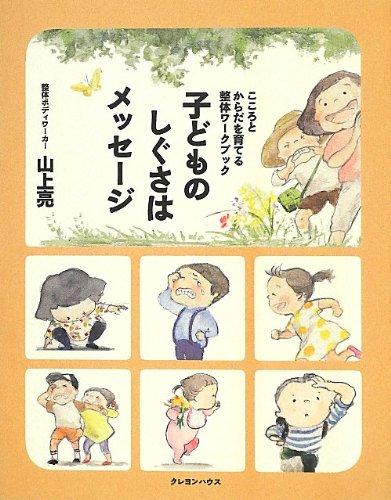 子どものしぐさはメッセージ こころとからだを育てる整体ワークブック (整体的子育て)