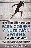 El Mejor Entrenamiento Para Correr Y Nutricion Vegana Segunda Edicion: Realice Su Mejor Corrida Con 60 Entrenamientos Geniales Y Un Plan Diario de Comidas Veganas