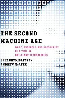 The Second Machine Age: Work, Progress, and Prosperity in a Time of Brilliant Technologies by [Brynjolfsson, Erik, McAfee, Andrew]