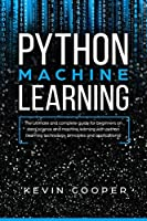 Python Machine Learning: The Ultimate and Complete Guide for Beginners on Data Science and Machine Learning with Python (Learning Technology, Principles, and Applications)