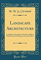 Landscape Architecture: As Applied to the Wants of the West; With an Essay on Forest Planting on the Great Plains (Classic Reprint)