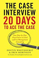 The Case Interview: 20 Days to Ace the Case: Your Day-by-dDy Prep Course to Land a Job in Management Consulting