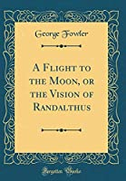 A Flight to the Moon, or the Vision of Randalthus (Classic Reprint)