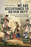 We Are Accustomed to Do Our Duty: German Auxiliaries With the British Army 1793-95 (From Reason to Revolution 1721-1815)