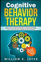 Cognitive Behavior Therapy For Anxiety, Addiction and Depression: Everything You Need to Know About Treating Depression, Social Anxiety, Addictions, OCD, Phobias, Negative Thinking