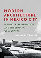 Modern Architecture in Mexico City: History, Representation, and the Shaping of a Capital (Culture, Politics, and the Built Environment)