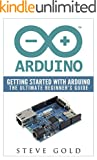 Arduino: Getting Started With Arduino: The Ultimate Beginner's Guide (Arduino 101, Arduino sketches, Complete beginners gu...