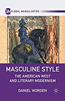 Masculine Style: The American West and Literary Modernism (Global Masculinities)