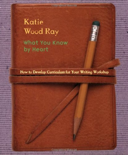 Download What You Know by Heart: How to Develop Curriculum for Your Writing Workshop 0325003645