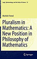 Pluralism in Mathematics: A New Position in Philosophy of Mathematics (Logic, Epistemology, and the Unity of Science)