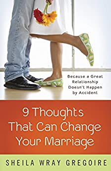 Nine Thoughts That Can Change Your Marriage: Because a Great Relationship Doesn't Happen by Accident by [Gregoire, Sheila Wray]