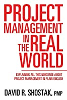 Project Management in the Real World: Explaining All This Nonsense About Project Management in Plain English