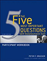 The Five Most Important Questions Self Assessment Tool: Participant Workbook (J-B Leader to Leader Institute/PF Drucker Foundation)