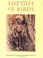 The Gift of Birds: Featherworking of Native South American Peoples