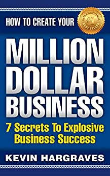How To Create Your MILLION DOLLAR BUSINESS: 7 Secrets To Explosive Business Success by [Hargraves, Kevin]