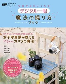 [山本 まりこ, 吉住 志穂, 福井 麻衣子]の写真がかわいくなる デジタル一眼 魔法の撮り方ブック 写真がかわいくなる魔法の撮り方ブック