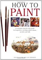 How To Paint: A Complete Step-by-Step Guide for Beginners Covering Watercolours, Acrylics, and Oils