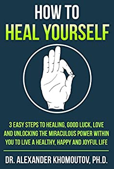 How to Heal Yourself: 3 easy steps to Healing, Good Luck, Love and unlocking the miraculous power within you to live a healthy, happy and joyful life by [Khomoutov Ph.D., Dr. Alexander]