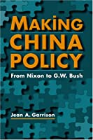 Making China Policy: From Nixon To G. W. Bush