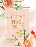 Let Me Pencil You In: Undated Appointment Book - Schedule Organizer Notebook for Makeup Artist - Weekly Layout Showing Daily and Hourly Times Spaced In 15 Minute Intervals for Scheduling Clients - Floral and Gold Design (Keeping Organized)