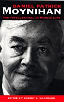 Daniel Patrick Moynihan: The Intellectual in Public Life