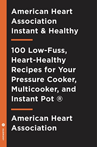 American Heart Association Instant and Healthy: 100 Low-Fuss, Heart-Healthy Recipes for Your Pressure Cooker, Multicooker, andInstant Pot ®