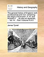 The General History of England, Both Ecclesiastical and Civil: Containing the Reigns of Edvvard I, II, III, and Richard II. ... as Also an Appendix, ... Vol. III....Part I Volume 4 of 5