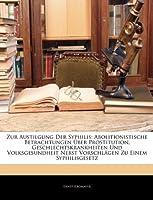 Zur Austilgung Der Syphilis: Abolitionistische Betrachtungen Uber Prostitution, Geschlechtskrankheiten Und Volksgesundheit Nebst Vorschlagen Zu Einem Syphilisgesetz