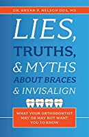 Lies, Truths, & Myths About Braces & Invisalign: What Your Orthodontist May or May Not Want You to Know