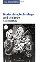 Modernism, Technology and the Body: A Cultural Study