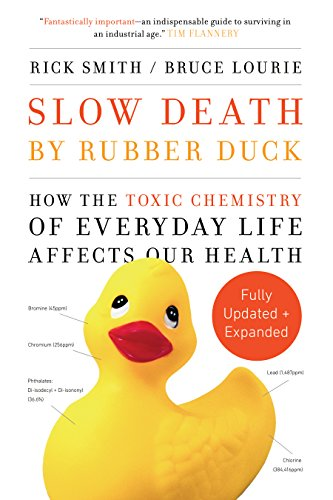 Slow Death by Rubber Duck Fully Expanded and Updated: How the Toxic Chemistry of Everyday Life Affects Our Health