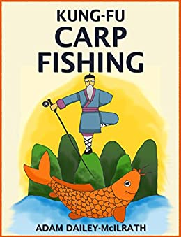 Kung Fu Carp Fishing: Tips and techniques for fly fishing for carp (catching carp, catching carp with flies, how to catch carp, fly casting for carp, fly casting) by [Dailey-McIlrath, Adam, Publishing, Iron Ring]