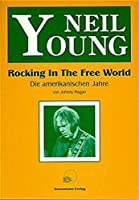 Neil Young. Rocking In The Free World: Die amerikanischen Jahre
