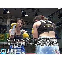 ダニエラ・ベルムデス×高野人母美(2015) WBO女子世界スーパーフライ級タイトルマッチ【TBSオンデマンド】