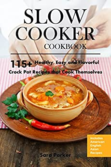 Slow Cooker Cookbook: 115+ Healthy, Easy and Flavorful Crock Pot Recipes  That Cook Themselves by [Parker, Sara]