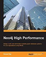 Neo4j High Performance: Design, Build, and Administer Scalable Graph Database Systems for Your Applications Using Neo4j