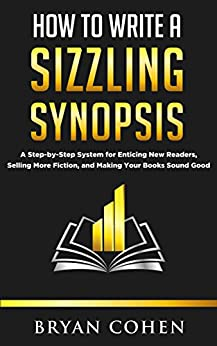 How to Write a Sizzling Synopsis: A Step-by-Step System for Enticing New Readers, Selling More Fiction, and Making Your Books Sound Good by [Cohen, Bryan]
