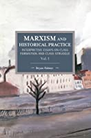 Marxism and Historical Practice (Vol. I): Interpretive Essays on Class Formation and Class Struggle (Historical Materialism)