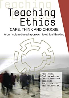 Teaching Ethics: Care, Think and Choose: A Curriculum-based Approach to Ethical Thinking by [Paterson, Sonja, Webster, Pauline, Jewell, Paul, Henderson, Lesley, McLaughlin, Jill, Dodd, Jill]