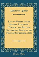 List of Voters in the Several Electoral Districts in British Columbia in Force on the First of September, 1882 (Classic Reprint)